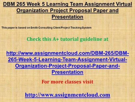 DBM 265 Week 5 Learning Team Assignment Virtual Organization Project Proposal Paper and Presentation This paper is based on Smith Consulting Client Project.