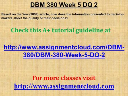 DBM 380 Week 5 DQ 2 Based on the Yew (2009) article, how does the information presented to decision makers affect the quality of their decisions? Check.