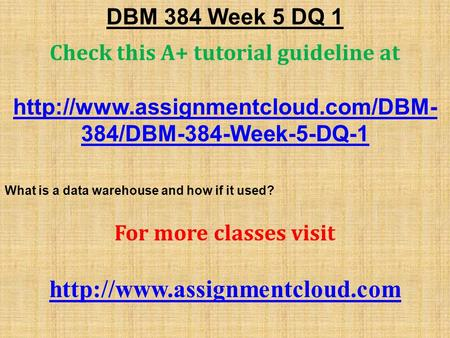 DBM 384 Week 5 DQ 1 Check this A+ tutorial guideline at  384/DBM-384-Week-5-DQ-1 What is a data warehouse and how if.