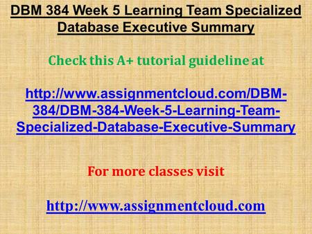 DBM 384 Week 5 Learning Team Specialized Database Executive Summary Check this A+ tutorial guideline at  384/DBM-384-Week-5-Learning-Team-