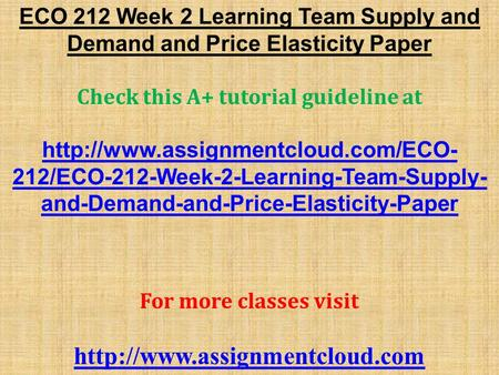 ECO 212 Week 2 Learning Team Supply and Demand and Price Elasticity Paper Check this A+ tutorial guideline at  212/ECO-212-Week-2-Learning-Team-Supply-