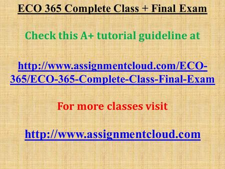 ECO 365 Complete Class + Final Exam Check this A+ tutorial guideline at  365/ECO-365-Complete-Class-Final-Exam For more.