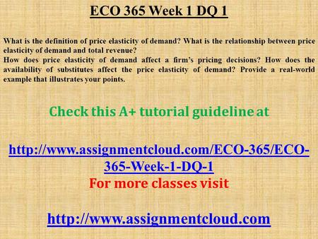 ECO 365 Week 1 DQ 1 What is the definition of price elasticity of demand? What is the relationship between price elasticity of demand and total revenue?