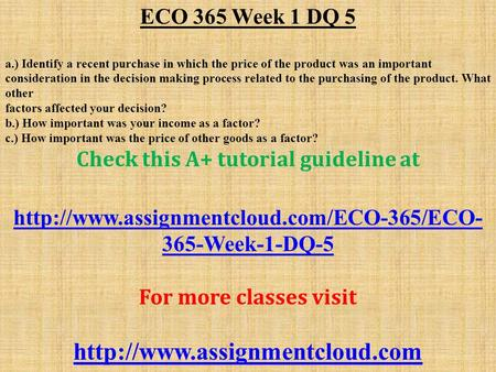 ECO 365 Week 1 DQ 5 a.) Identify a recent purchase in which the price of the product was an important consideration in the decision making process related.