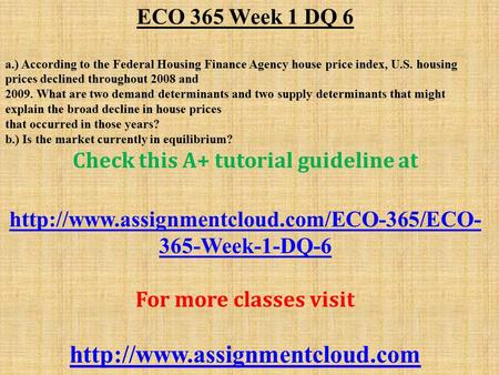 ECO 365 Week 1 DQ 6 a.) According to the Federal Housing Finance Agency house price index, U.S. housing prices declined throughout 2008 and What.