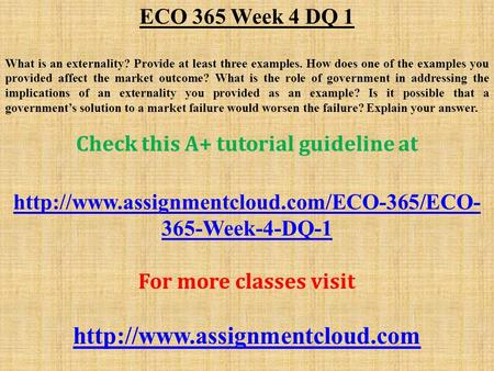 ECO 365 Week 4 DQ 1 What is an externality? Provide at least three examples. How does one of the examples you provided affect the market outcome? What.