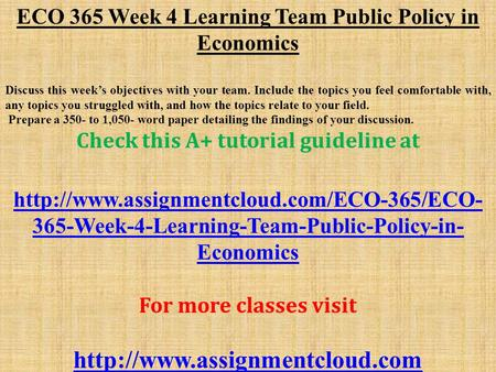 ECO 365 Week 4 Learning Team Public Policy in Economics Discuss this week's objectives with your team. Include the topics you feel comfortable with, any.