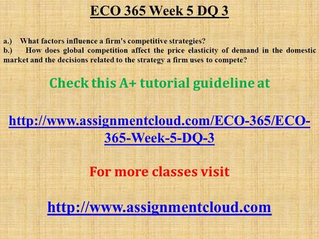 ECO 365 Week 5 DQ 3 a.) What factors influence a firm's competitive strategies? b.) How does global competition affect the price elasticity of demand in.