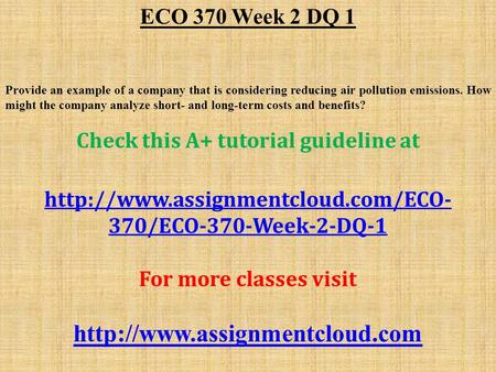 ECO 370 Week 2 DQ 1 Provide an example of a company that is considering reducing air pollution emissions. How might the company analyze short- and long-term.