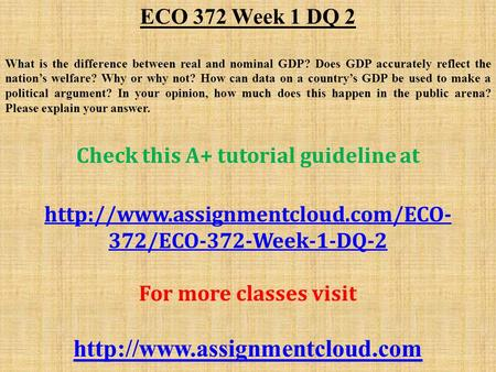 ECO 372 Week 1 DQ 2 What is the difference between real and nominal GDP? Does GDP accurately reflect the nation's welfare? Why or why not? How can data.