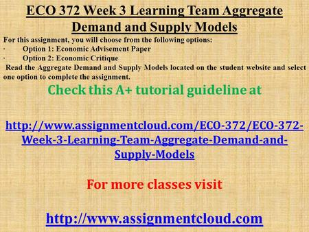ECO 372 Week 3 Learning Team Aggregate Demand and Supply Models For this assignment, you will choose from the following options: · Option 1: Economic Advisement.