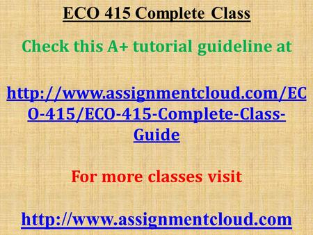 ECO 415 Complete Class Check this A+ tutorial guideline at  O-415/ECO-415-Complete-Class- Guide For more classes visit.