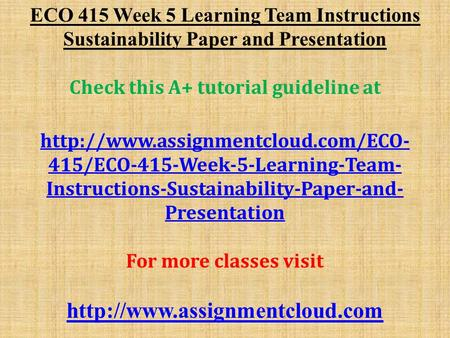 ECO 415 Week 5 Learning Team Instructions Sustainability Paper and Presentation Check this A+ tutorial guideline at