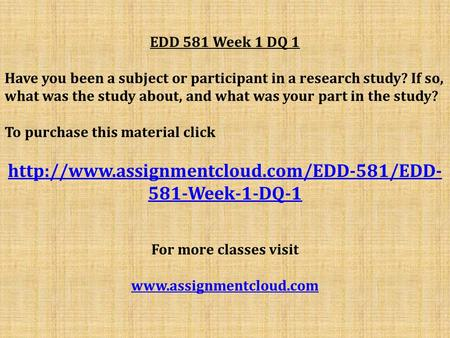 EDD 581 Week 1 DQ 1 Have you been a subject or participant in a research study? If so, what was the study about, and what was your part in the study? To.