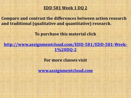 EDD 581 Week 1 DQ 2 Compare and contrast the differences between action research and traditional (qualitative and quantitative) research. To purchase this.