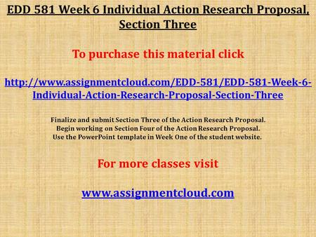 EDD 581 Week 6 Individual Action Research Proposal, Section Three To purchase this material click