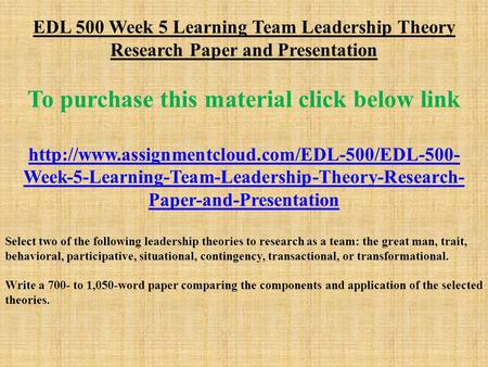 EDL 500 Week 5 Learning Team Leadership Theory Research Paper and Presentation To purchase this material click below link