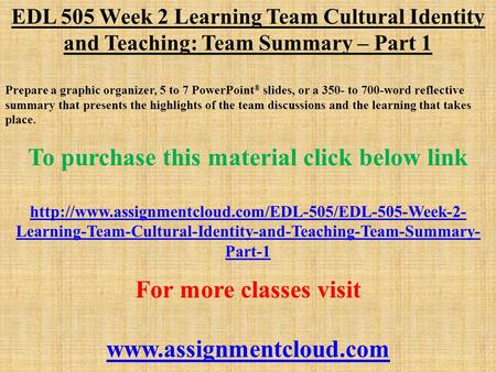 EDL 505 Week 2 Learning Team Cultural Identity and Teaching: Team Summary – Part 1 Prepare a graphic organizer, 5 to 7 PowerPoint ® slides, or a 350- to.