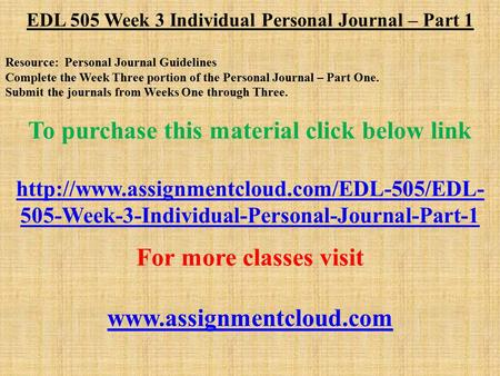 EDL 505 Week 3 Individual Personal Journal – Part 1 Resource: Personal Journal Guidelines Complete the Week Three portion of the Personal Journal – Part.