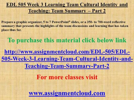 EDL 505 Week 3 Learning Team Cultural Identity and Teaching: Team Summary – Part 2 Prepare a graphic organizer, 5 to 7 PowerPoint ® slides, or a 350- to.