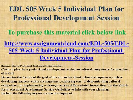 EDL 505 Week 5 Individual Plan for Professional Development Session To purchase this material click below link