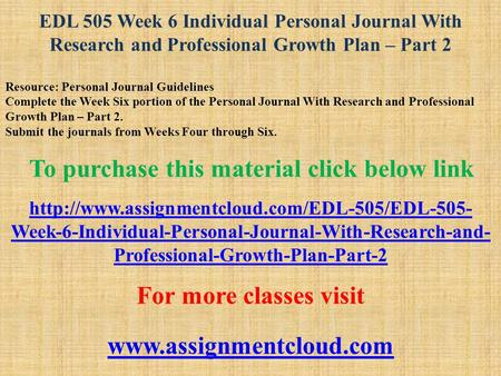 EDL 505 Week 6 Individual Personal Journal With Research and Professional Growth Plan – Part 2 Resource: Personal Journal Guidelines Complete the Week.