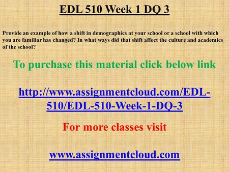 EDL 510 Week 1 DQ 3 Provide an example of how a shift in demographics at your school or a school with which you are familiar has changed? In what ways.