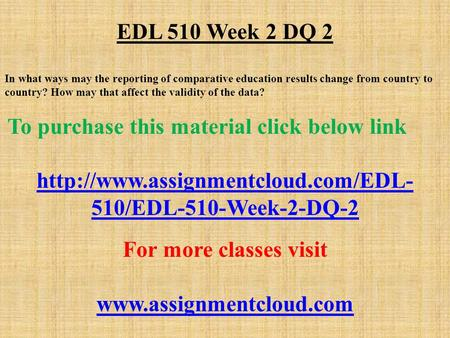 EDL 510 Week 2 DQ 2 In what ways may the reporting of comparative education results change from country to country? How may that affect the validity of.