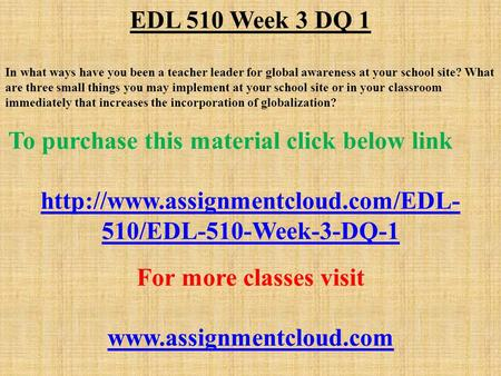 EDL 510 Week 3 DQ 1 In what ways have you been a teacher leader for global awareness at your school site? What are three small things you may implement.