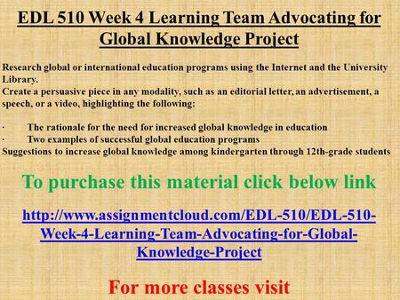 EDL 510 Week 4 Learning Team Advocating for Global Knowledge Project Research global or international education programs using the Internet and the University.
