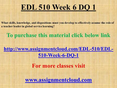 EDL 510 Week 6 DQ 1 What skills, knowledge, and dispositions must you develop to effectively assume the role of a teacher leader in global service learning?