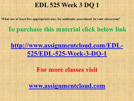 EDL 525 Week 3 DQ 1 What are at least five appropriate uses for authentic assessment in your classroom? To purchase this material click below link