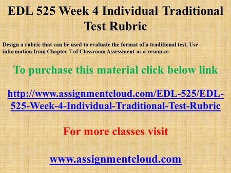 EDL 525 Week 4 Individual Traditional Test Rubric Design a rubric that can be used to evaluate the format of a traditional test. Use information from Chapter.