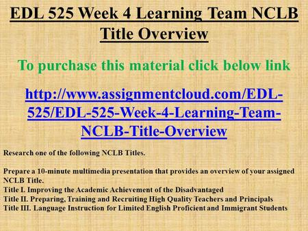 EDL 525 Week 4 Learning Team NCLB Title Overview To purchase this material click below link  525/EDL-525-Week-4-Learning-Team-