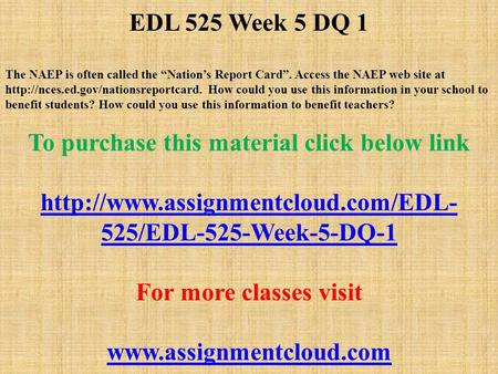 "EDL 525 Week 5 DQ 1 The NAEP is often called the ""Nation's Report Card"". Access the NAEP web site at  How could you."