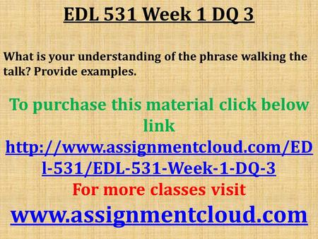 EDL 531 Week 1 DQ 3 What is your understanding of the phrase walking the talk? Provide examples. To purchase this material click below link