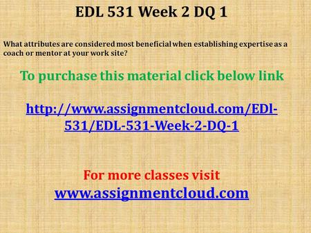 EDL 531 Week 2 DQ 1 What attributes are considered most beneficial when establishing expertise as a coach or mentor at your work site? To purchase this.