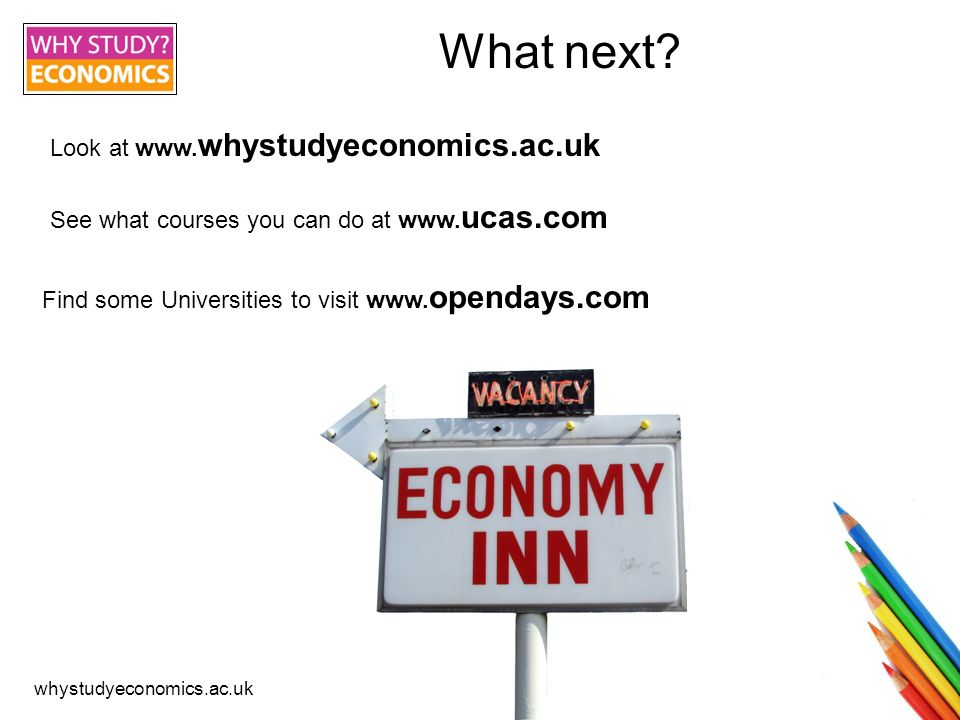 whystudyeconomics.ac.uk Credits This presentation has been made by the Economics Network of the Higher Education Academy Images sourced from Colouring pencils from Andrew_1000 Simple as 3.14 from Maitri Graduation from ajschwegler Economy Inn from Brent and MariLynn Students from jisc_infonet Alumni survey conducted nationally by the Economics Network, 2008 / 09.