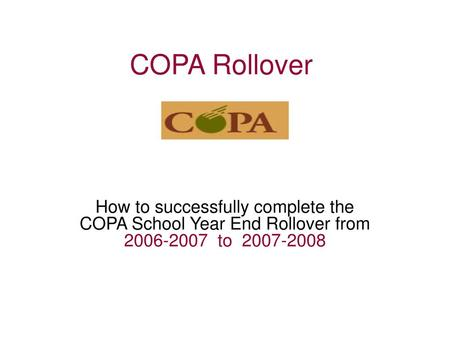 COPA Rollover How to successfully complete the COPA School Year End Rollover from 2006-2007 to 2007-2008.