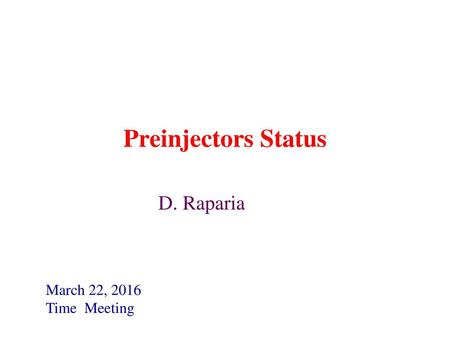 Preinjectors Status D. Raparia March 22, 2016 Time Meeting.