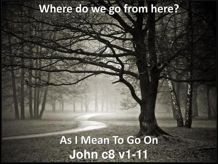 Where do we go from here? As I Mean To Go On John c8 v1-11.