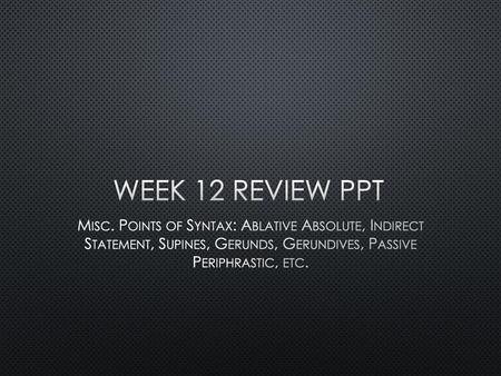 Week 12 Review PPT Misc. Points of Syntax: Ablative Absolute, Indirect Statement, Supines, Gerunds, Gerundives, Passive Periphrastic, etc.