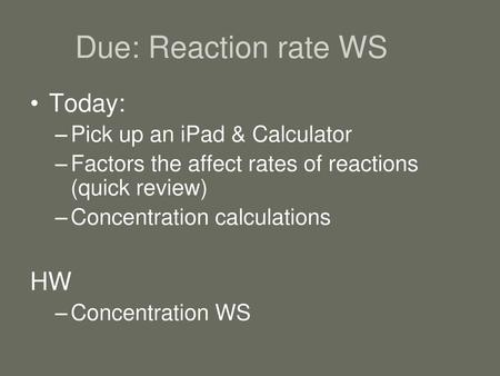 Due: Reaction rate WS Today: HW Pick up an iPad & Calculator