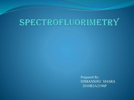 SPECTROFLUORIMETRY Prepared By: HIMANSHU SHARA 2010B2A2196P.