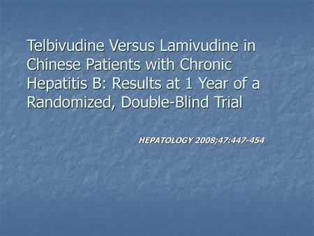 Telbivudine Versus Lamivudine in Chinese Patients with Chronic Hepatitis B: Results at 1 Year of a Randomized, Double-Blind Trial HEPATOLOGY 2008;47:447-454.