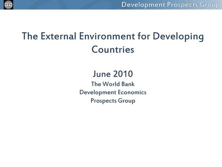 The External Environment for Developing Countries June 2010 The World Bank Development Economics Prospects Group.