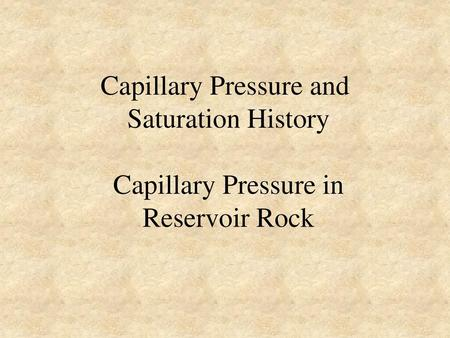 Capillary Pressure and Saturation History Capillary Pressure in Reservoir Rock .