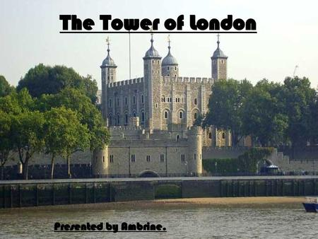 The Tower of London Presented by Ambrine..