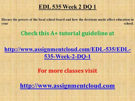 EDL 535 Week 2 DQ 1 Discuss the powers of the local school board and how the decisions made affect education in your school. Check this A+ tutorial guideline.