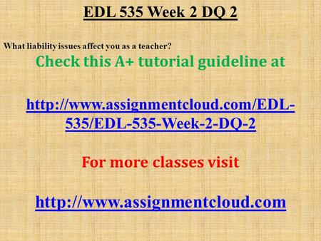 EDL 535 Week 2 DQ 2 What liability issues affect you as a teacher? Check this A+ tutorial guideline at  535/EDL-535-Week-2-DQ-2.